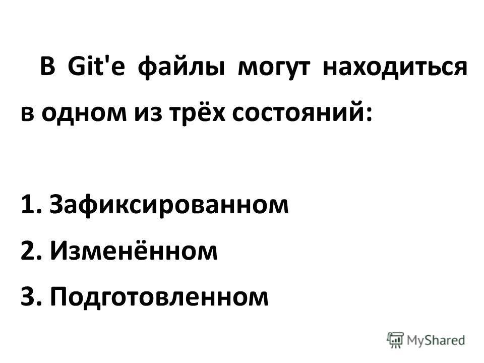 В Git'е файлы могут находиться в одном из трёх состояний: 1. Зафиксированном 2. Изменённом 3. Подготовленном