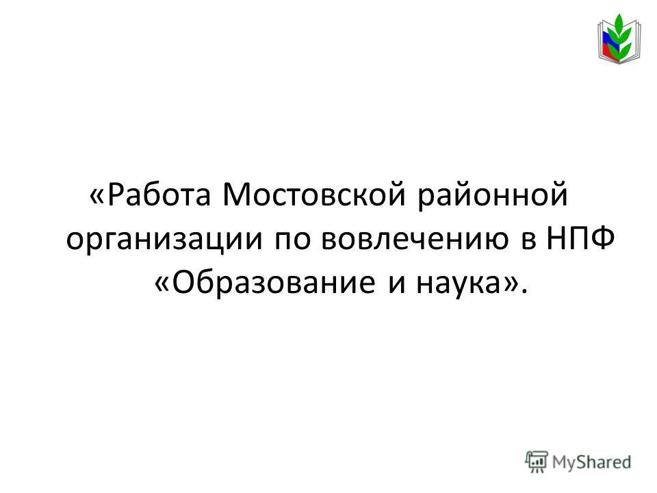 «Работа Мостовской районной организации по вовлечению в НПФ «Образование и наука».