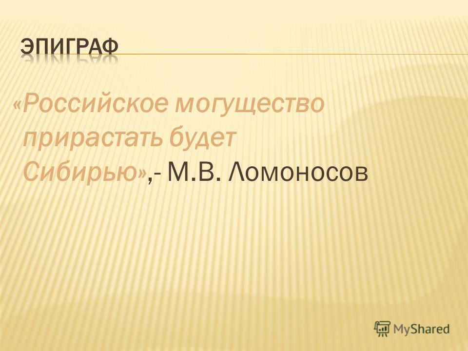 «Российское могущество прирастать будет Сибирью»,- М.В. Ломоносов
