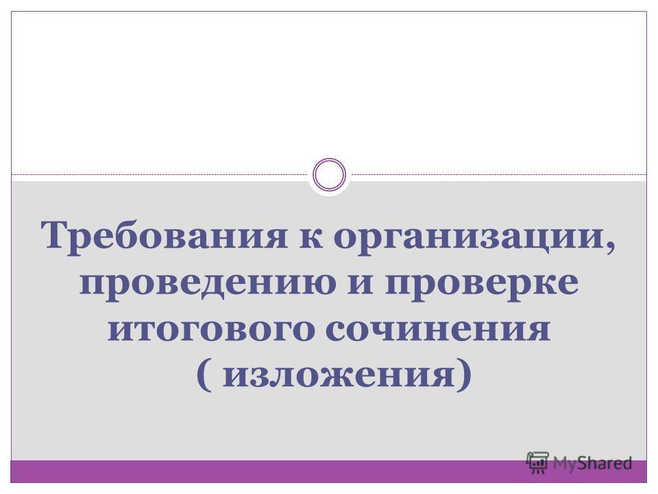 Требования к организации, проведению и проверке итогового сочинения ( изложения)
