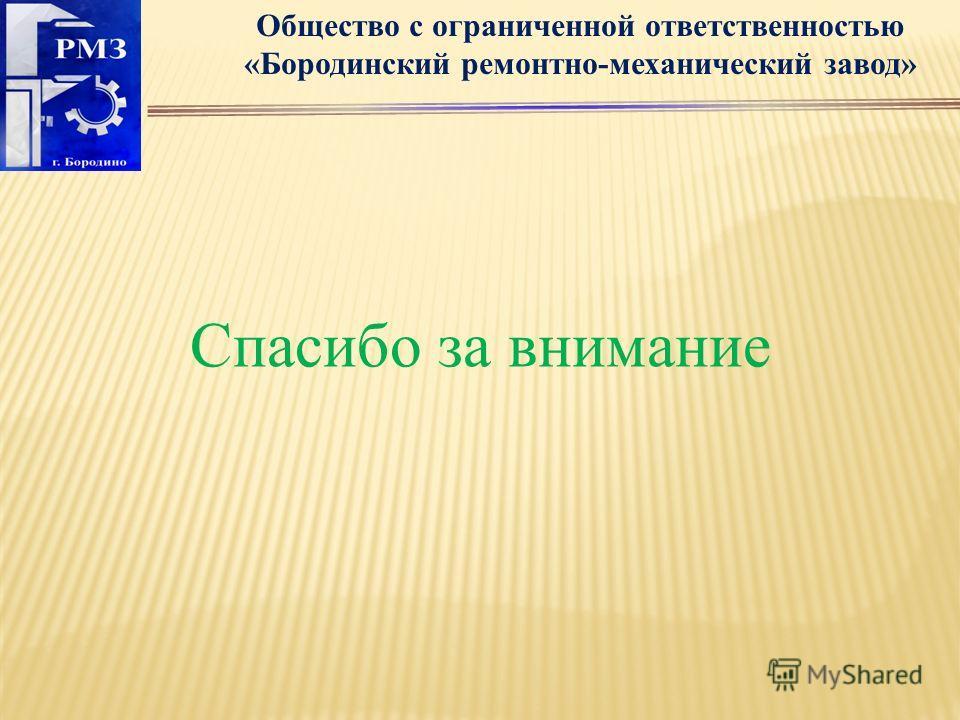 Общество с ограниченной ответственностью «Бородинский ремонтно-механический завод» Спасибо за внимание