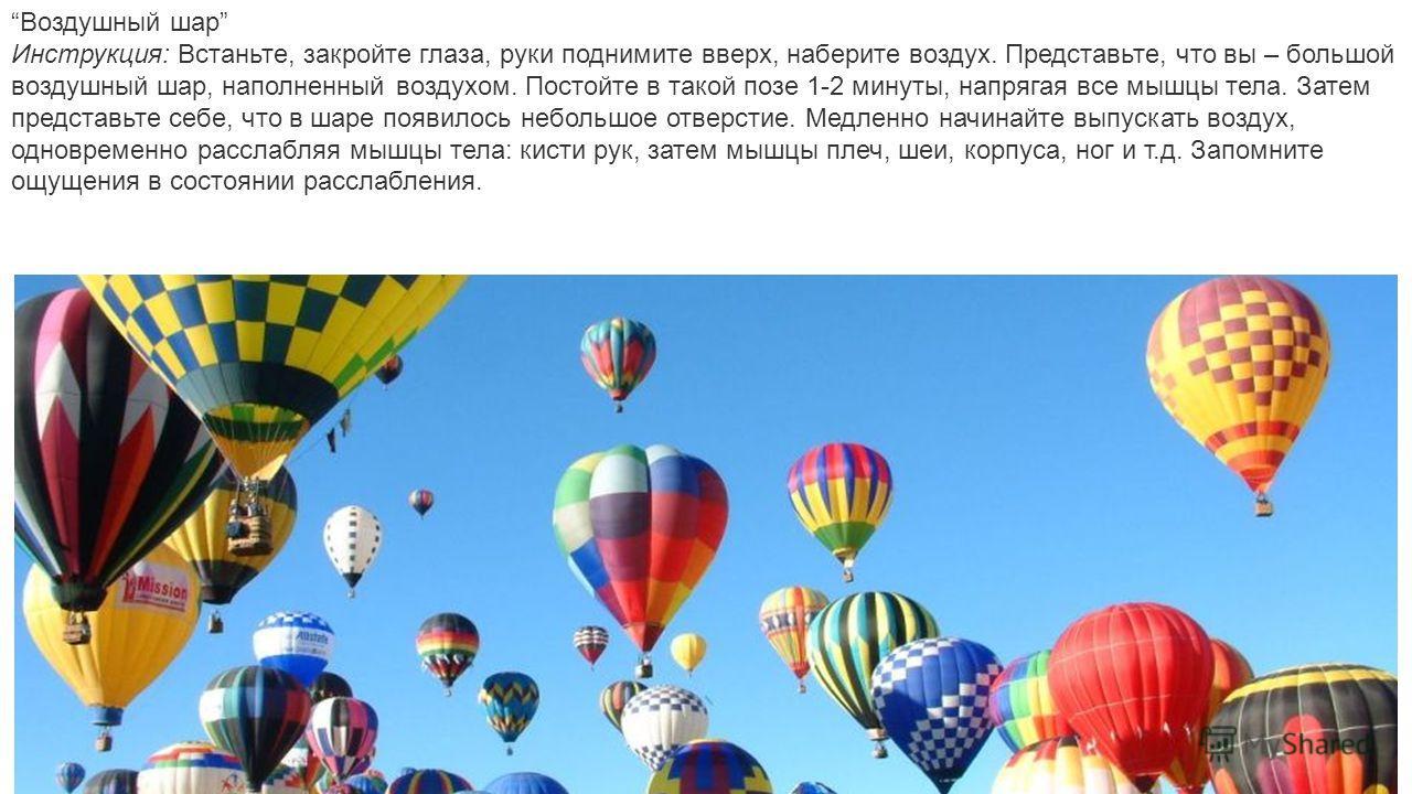 Воздушный шар Инструкция: Встаньте, закройте глаза, руки поднимите вверх, наберите воздух. Представьте, что вы – большой воздушный шар, наполненный воздухом. Постойте в такой позе 1-2 минуты, напрягая все мышцы тела. Затем представьте себе, что в шар