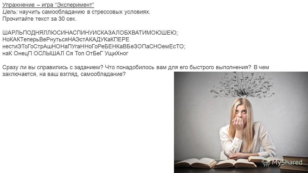 Упражнение – игра Эксперимент Цель: научить самообладанию в стрессовых условиях. Прочитайте текст за 30 сек. ШАРЛЬПОДНЯЛЛЮСИНАСПИНУИСКАЗАЛОБХВАТИМОЮШЕЮ; Но КАКТеперьВе РнутьсяНАЭст АКАДУКаКПЕРЕ нести ЭТоГо СтрАш НОНаПУга ННоГо РеБЕНКа ВБеЗОПа СНОемЕс