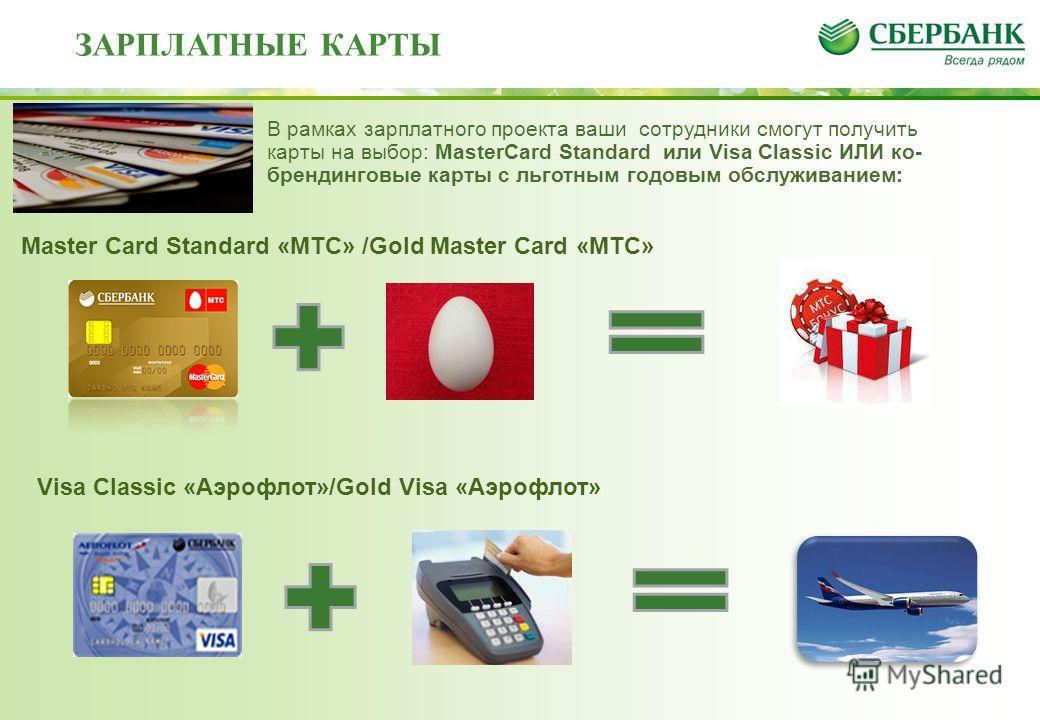 Master Card Standard «МТС» /Gold Master Card «МТС» ЗАРПЛАТНЫЕ КАРТЫ В рамках зарплатного проекта ваши сотрудники смогут получить карты на выбор: MasterCard Standard или Visa Classic ИЛИ ко- брендинговые карты с льготным годовым обслуживанием: Visa Cl