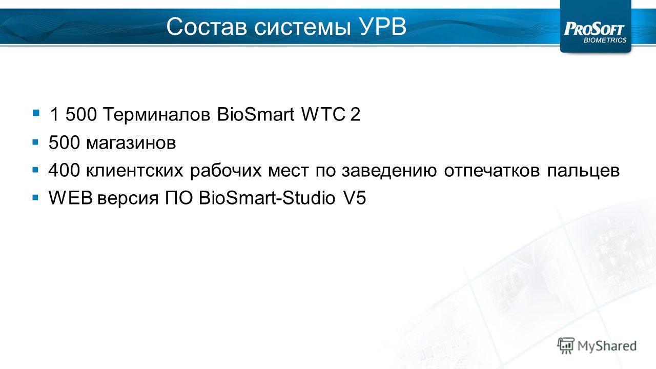 Состав системы УРВ 1 500 Терминалов BioSmart WTC 2 500 магазинов 400 клиентских рабочих мест по заведению отпечатков пальцев WEB версия ПО BioSmart-Studio V5