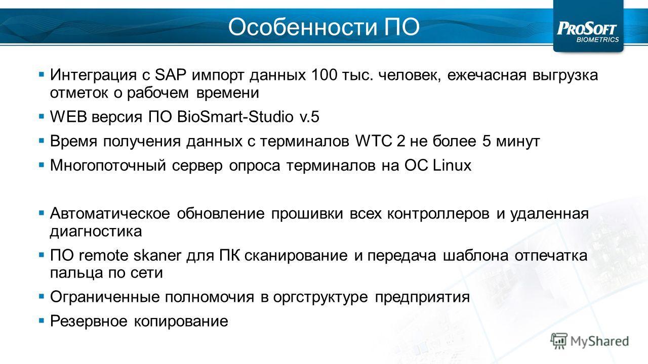 Особенности ПО Интеграция с SAP импорт данных 100 тыс. человек, ежечасная выгрузка отметок о рабочем времени WEB версия ПО BioSmart-Studio v.5 Время получения данных с терминалов WTC 2 не более 5 минут Многопоточный сервер опроса терминалов на OC Lin