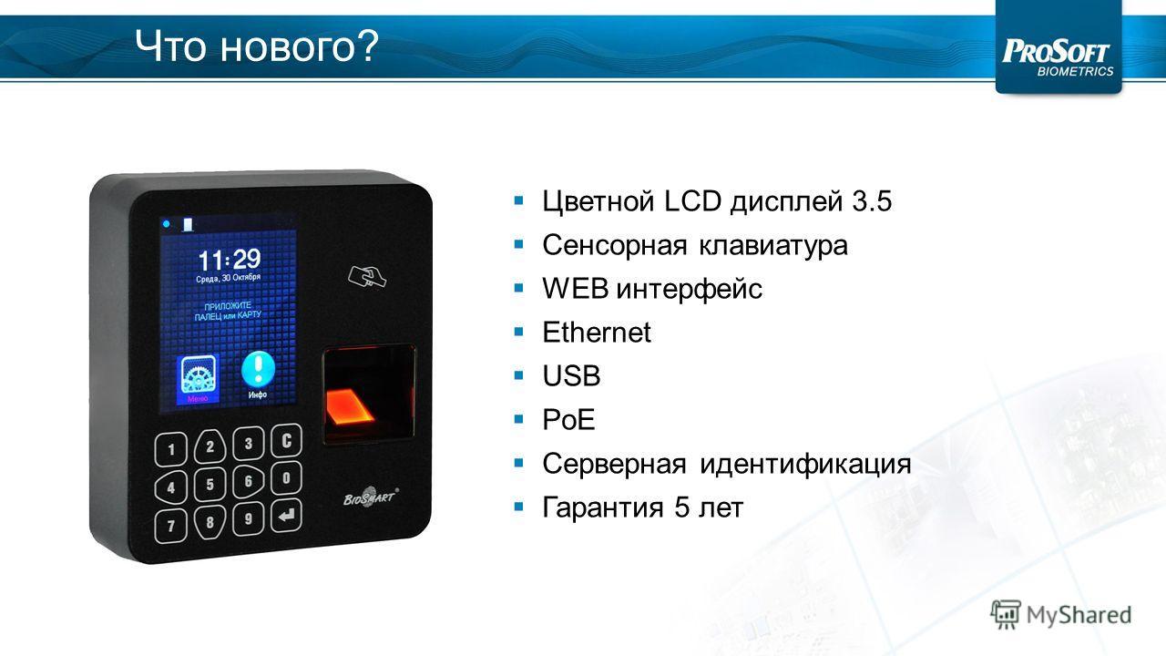 Что нового? Цветной LCD дисплей 3.5 Сенсорная клавиатура WEB интерфейс Ethernet USB PoE Серверная идентификация Гарантия 5 лет