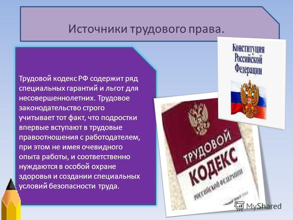 Источники трудового права. Трудовой кодекс РФ содержит ряд специальных гарантий и льгот для несовершеннолетних. Трудовое законодательство строго учитывает тот факт, что подростки впервые вступают в трудовые правоотношения с работодателем, при этом не