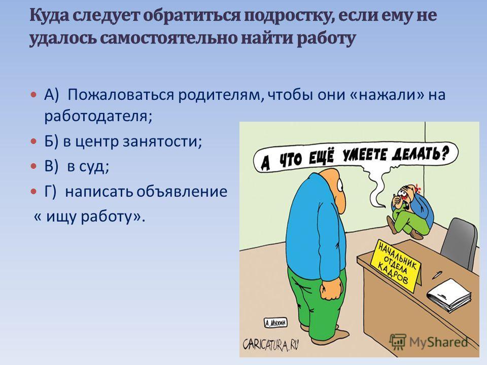А ) Пожаловаться родителям, чтобы они « нажали » на работодателя ; Б ) в центр занятости ; В ) в суд ; Г ) написать объявление « ищу работу ».