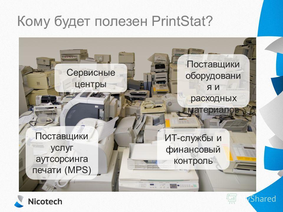 Сервисные центры Поставщики оборудования и расходных материалов Поставщики услуг аутсорсинга печати (MPS) ИТ-службы и финансовый контроль Кому будет полезен PrintStat?