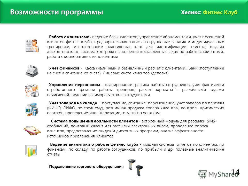 www.fitness1c.ru Возможности программы 14 Хеликс: Фитнес Клуб Работа с клиентами- ведение базы клиентов, управление абонементами, учет посещений клиентов фитнес клуба, предварительная запись на групповые занятия и индивидуальные тренировки, использов
