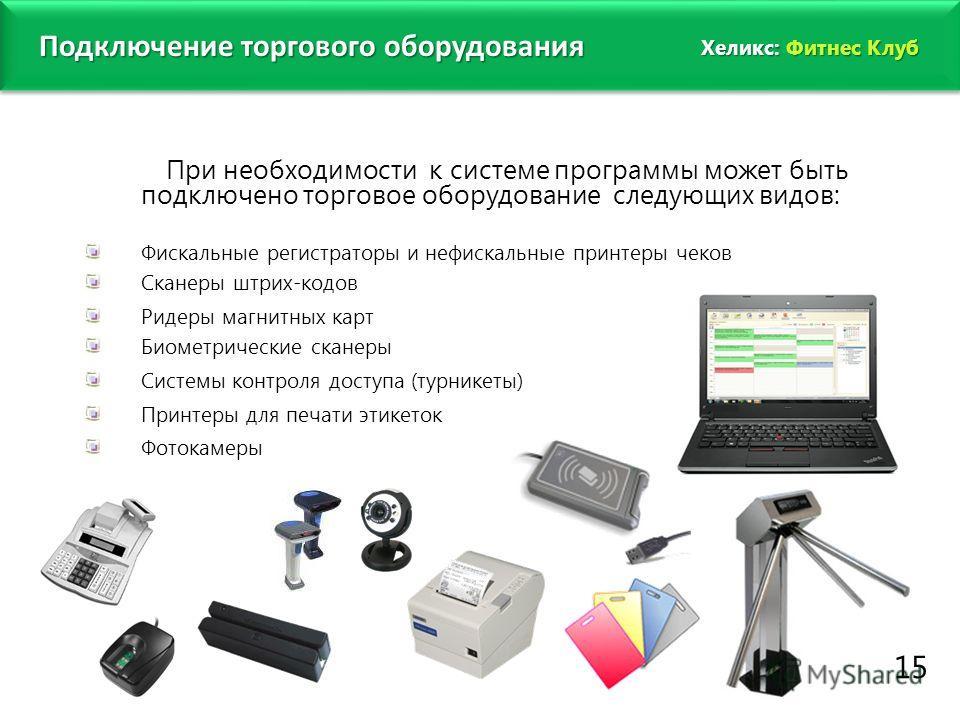 www.fitness1c.ru Подключение торгового оборудования При необходимости к системе программы может быть подключено торговое оборудование следующих видов: Фискальные регистраторы и нефискальные принтеры чеков Сканеры штрих-кодов Ридеры магнитных карт Био