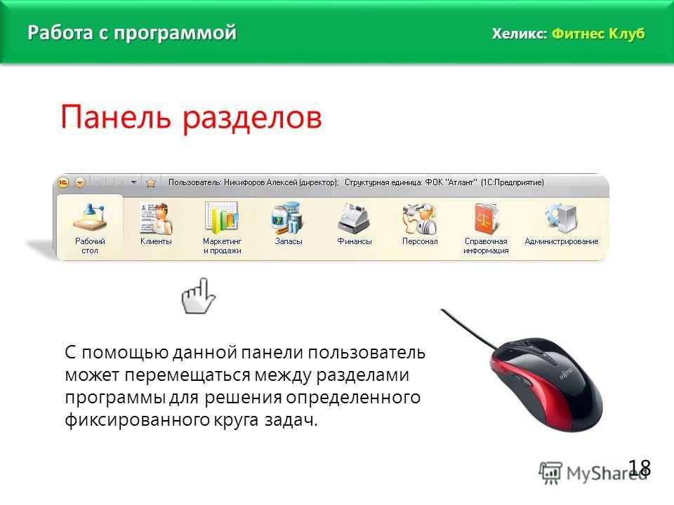 www.fitness1c.ru 18 Работа с программой Панель разделов С помощью данной панели пользователь может перемещаться между разделами программы для решения определенного фиксированного круга задач. Хеликс: Фитнес Клуб