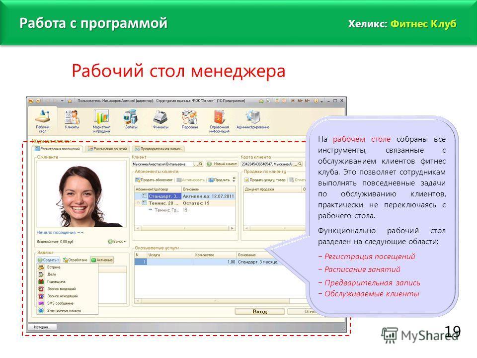 www.fitness1c.ru 19 Рабочий стол менеджера Работа с программой На рабочем столе собраны все инструменты, связанные с обслуживанием клиентов фитнес клуба. Это позволяет сотрудникам выполнять повседневные задачи по обслуживанию клиентов, практически не