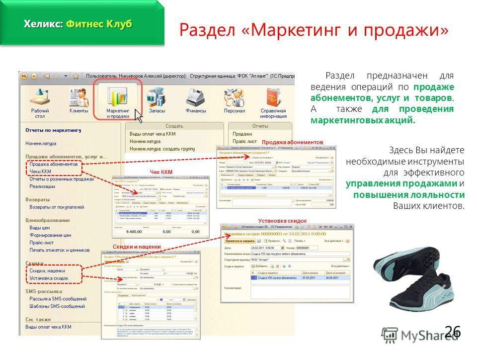 www.fitness1c.ru 26 Раздел «Маркетинг и продажи» Раздел предназначен для ведения операций по продаже абонементов, услуг и товаров. А также для проведения маркетинговых акций. Здесь Вы найдете необходимые инструменты для эффективного управления продаж