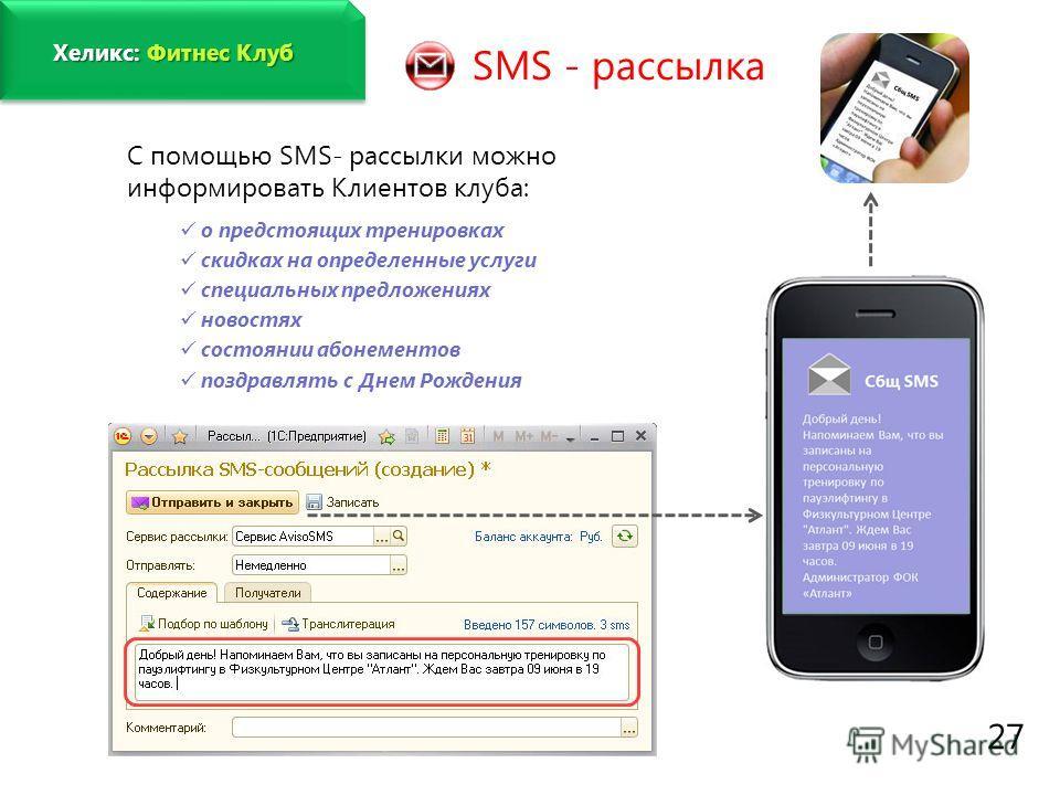www.fitness1c.ru 27 SMS - рассылка С помощью SMS- рассылки можно информировать Клиентов клуба: о предстоящих тренировках скидках на определенные услуги специальных предложениях новостях состоянии абонементов поздравлять с Днем Рождения Хеликс: Фитнес