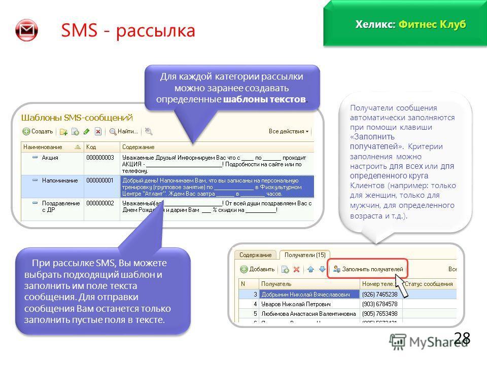 www.fitness1c.ru 28 SMS - рассылка Для каждой категории рассылки можно заранее создавать определенные шаблоны текстов. При рассылке SMS, Вы можете выбрать подходящий шаблон и заполнить им поле текста сообщения. Для отправки сообщения Вам останется то