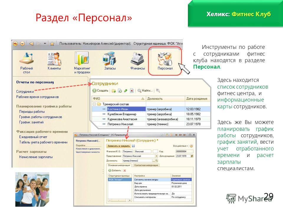 www.fitness1c.ru 29 Раздел «Персонал» Инструменты по работе с сотрудниками фитнес клуба находятся в разделе Персонал. Здесь находится список сотрудников фитнес центра, и информационные карты сотрудников. Здесь же Вы можете планировать график работы с
