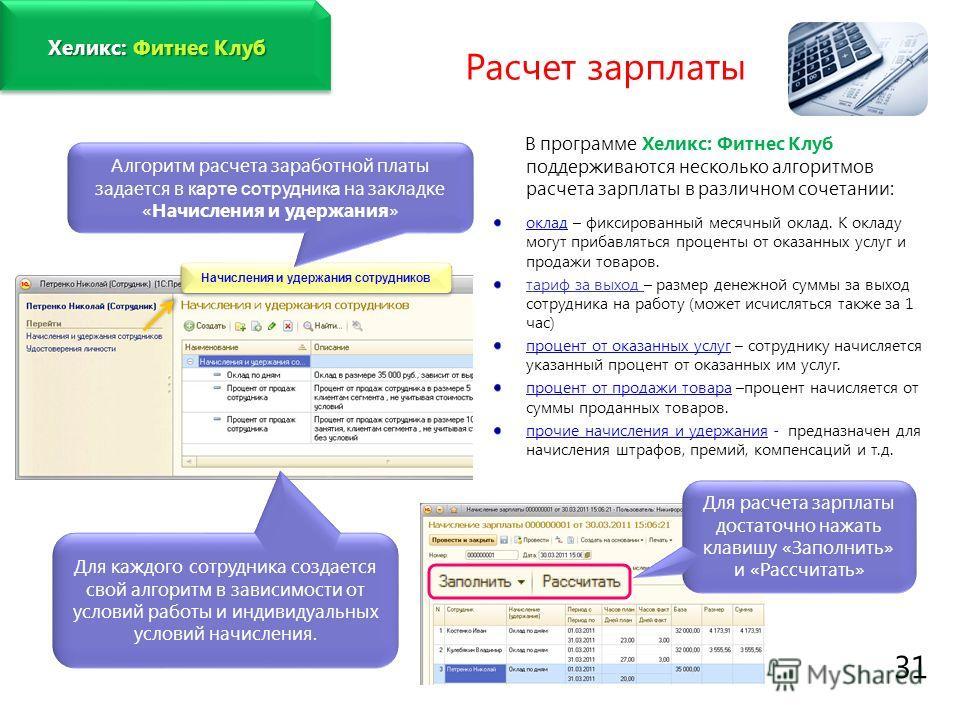 www.fitness1c.ru 31 В программе Хеликс: Фитнес Клуб поддерживаются несколько алгоритмов расчета зарплаты в различном сочетании: оклад – фиксированный месячный оклад. К окладу могут прибавляться проценты от оказанных услуг и продажи товаров. тариф за
