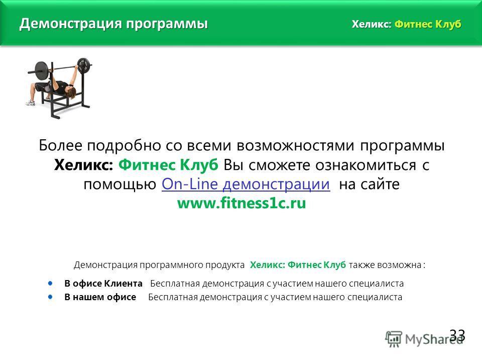 www.fitness1c.ru 33 Демонстрация программы Более подробно со всеми возможностями программы Хеликс: Фитнес Клуб Вы сможете ознакомиться с помощью On-Line демонстрации на сайте www.fitness1c.ru Демонстрация программного продукта Хеликс: Фитнес Клуб так