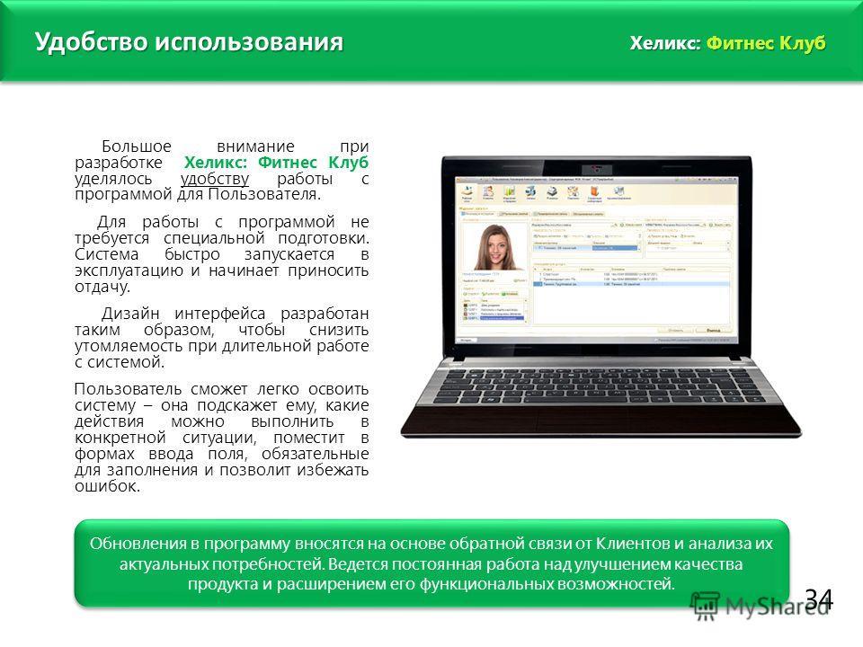 www.fitness1c.ru 34 Удобство использования Обновления в программу вносятся на основе обратной связи от Клиентов и анализа их актуальных потребностей. Ведется постоянная работа над улучшением качества продукта и расширением его функциональных возможно