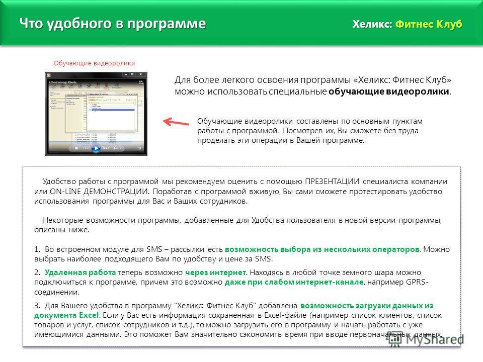 www.fitness1c.ru Что удобного в программе Для более легкого освоения программы «Хеликс: Фитнес Клуб» можно использовать специальные обучающие видеоролики. Обучающие видеоролики составлены по основным пунктам работы с программой. Посмотрев их, Вы смож