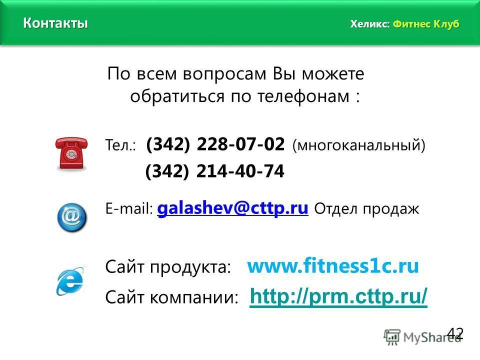 www.fitness1c.ru По всем вопросам Вы можете обратиться по телефонам : Тел.: (342) 228-07-02 (многоканальный) (342) 214-40-74 Е-mail: galashev@cttp.ru Отдел продаж I 1 Сайт продукта: www.fitness1c.ru Сайт компании: http://prm.cttp.ru/ http://prm.cttp.