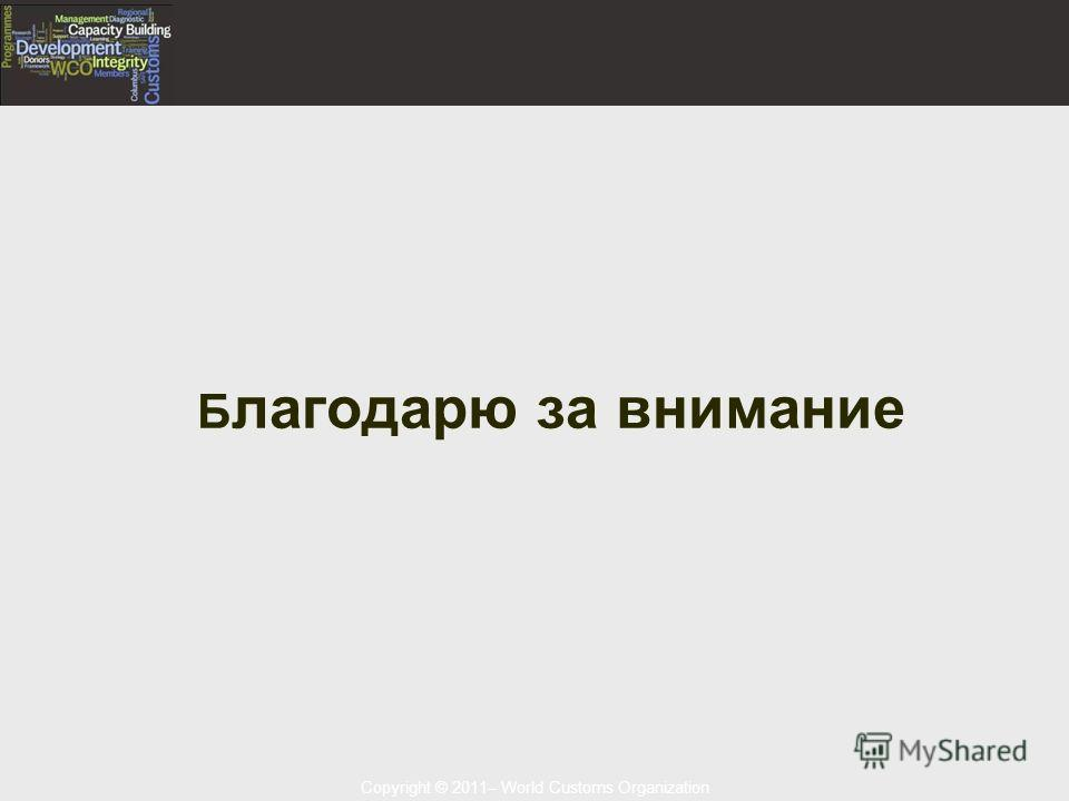 Copyright © 2011– World Customs Organization Б лагодарю за внимание