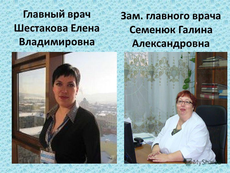 Главный врач Шестакова Елена Владимировна Зам. главного врача Семенюк Галина Александровна