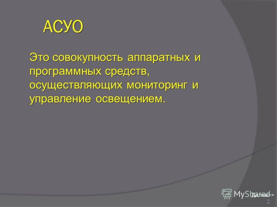 АСУО Это совокупность аппаратных и программных средств, осуществляющих мониторинг и управление освещением. 2 Далее>>