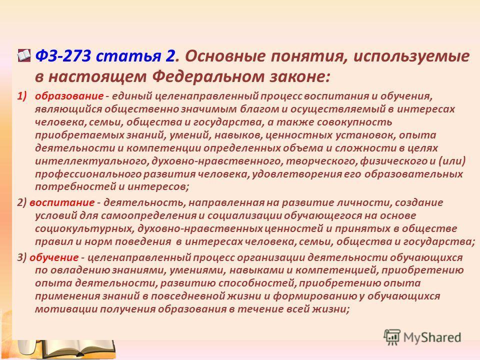 ФЗ-273 статья 2. Основные понятия, используемые в настоящем Федеральном законе: 1)образование - единый целенаправленный процесс воспитания и обучения, являющийся общественно значимым благом и осуществляемый в интересах человека, семьи, общества и гос