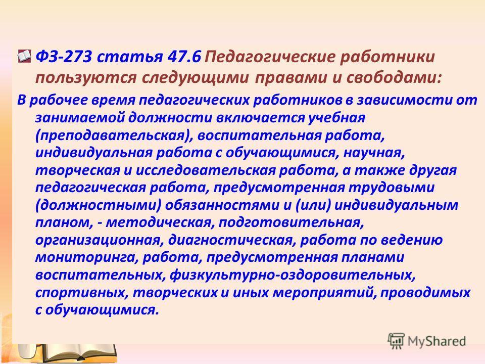 ФЗ-273 статья 47.6 Педагогические работники пользуются следующими правами и свободами: В рабочее время педагогических работников в зависимости от занимаемой должности включается учебная (преподавательская), воспитательная работа, индивидуальная работ