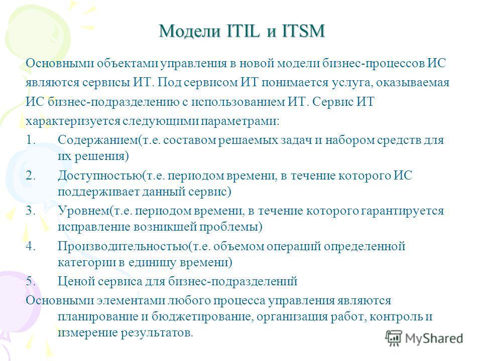 Модели ITIL и ITSM Основными объектами управления в новой модели бизнес-процессов ИС являются сервисы ИТ. Под сервисом ИТ понимается услуга, оказываемая ИС бизнес-подразделению с использованием ИТ. Сервис ИТ характеризуется следующими параметрами: 1.