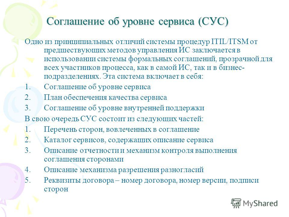 Соглашение об уровне сервиса (СУС) Соглашение об уровне сервиса (СУС) Одно из принципиальных отличий системы процедур ITIL/ITSM от предшествующих методов управления ИС заключается в использовании системы формальных соглашений, прозрачной для всех уча