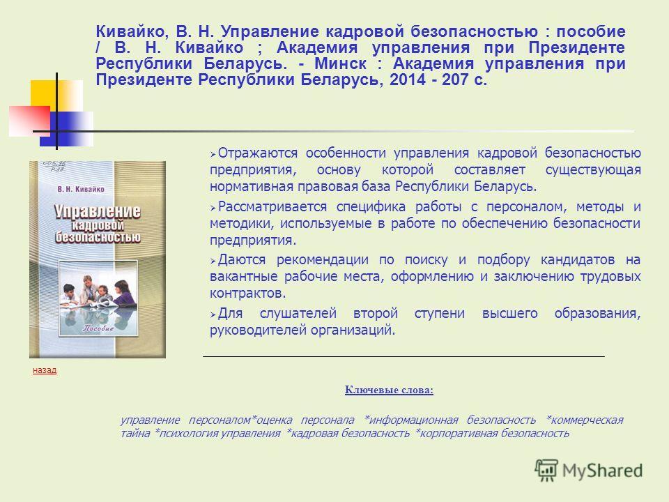 Отражаются особенности управления кадровой безопасностью предприятия, основу которой составляет существующая нормативная правовая база Республики Беларусь. Рассматривается специфика работы с персоналом, методы и методики, используемые в работе по обе
