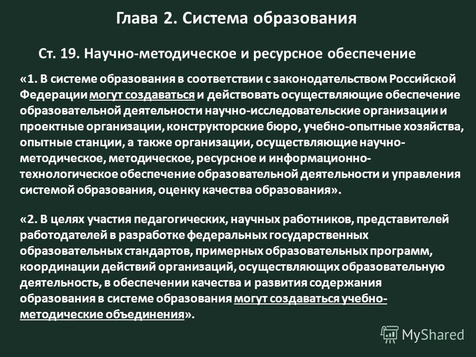 Глава 2. Система образования Ст. 19. Научно-методическое и ресурсное обеспечение «1. В системе образования в соответствии с законодательством Российской Федерации могут создаваться и действовать осуществляющие обеспечение образовательной деятельности
