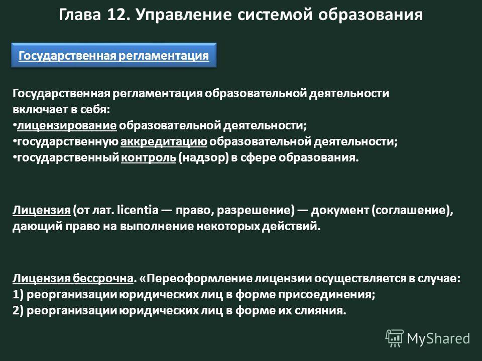 Глава 12. Управление системой образования Государственная регламентация образовательной деятельности включает в себя: лицензирование образовательной деятельности; государственную аккредитацию образовательной деятельности; государственный контроль (на