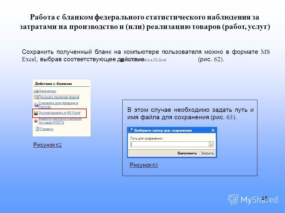 45 Сохранить полученный бланк на компьютере пользователя можно в формате MS Excel, выбрав соответствующее действие (рис. 62). В этом случае необходимо задать путь и имя файла для сохранения (рис. 63). Работа с бланком федерального статистического наб