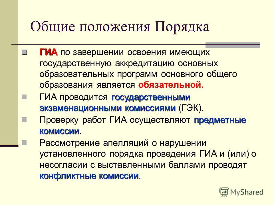 Общие положения Порядка ГИА ГИА по завершении освоения имеющих государственную аккредитацию основных образовательных программ основного общего образования является обязательной. государственными экзаменационными комиссиями ГИА проводится государствен