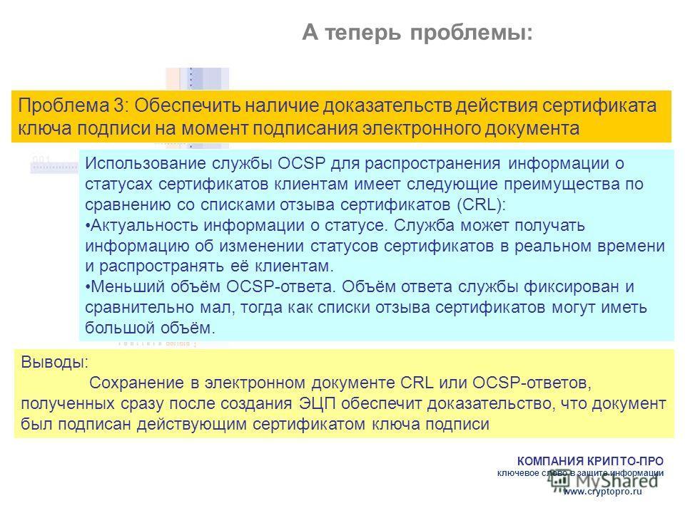 КОМПАНИЯ КРИПТО-ПРО ключевое слово в защите информации www.cryptopro.ru А теперь проблемы: Проблема 3: Обеспечить наличие доказательств действия сертификата ключа подписи на момент подписания электронного документа Использование службы OCSP для распр