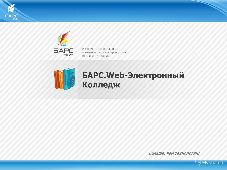 Решения для электронного правительства и электронизация государственных услуг Больше, чем технологии! БАРС.Web-Электронный Колледж