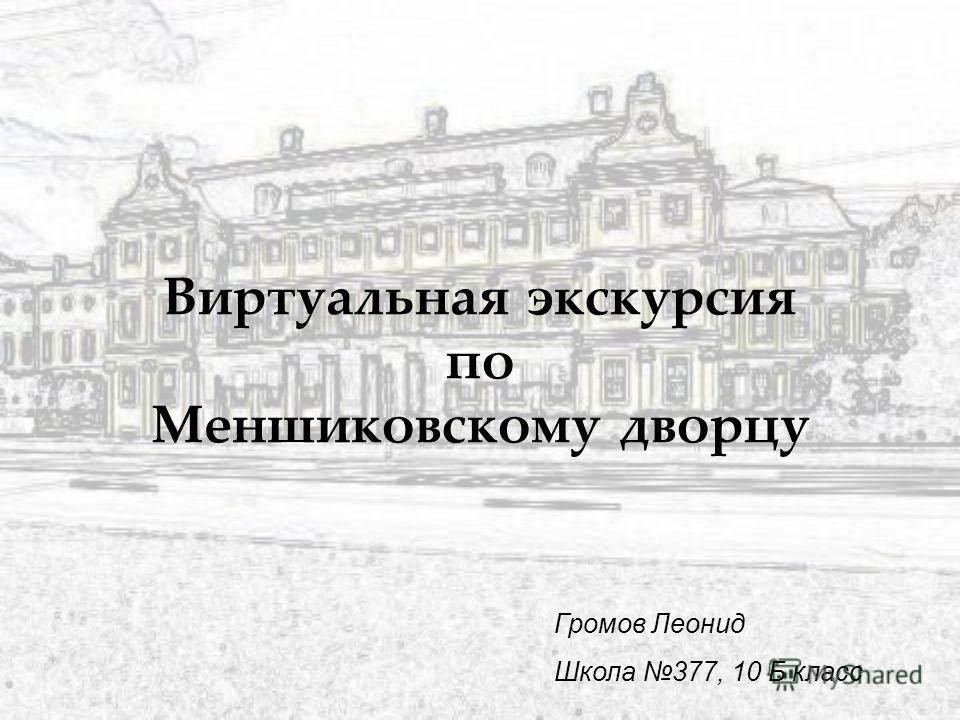 Виртуальная экскурсия по Меншиковскому дворцу Громов Леонид Школа 377, 10 Б класс