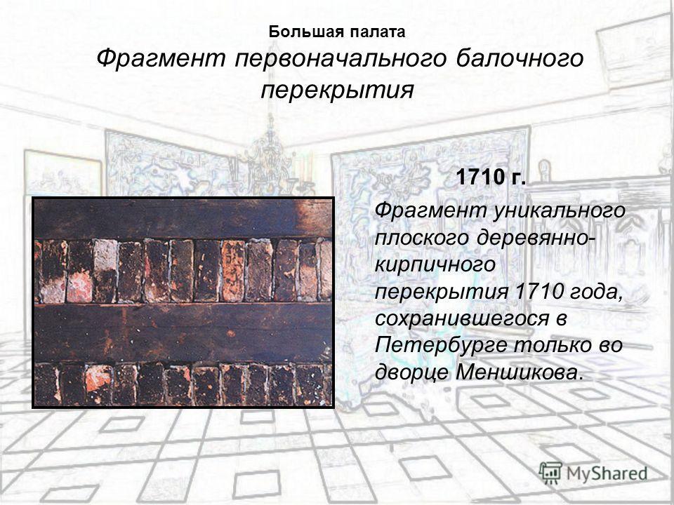 Большая палата Фрагмент первоначального балочного перекрытия 1710 г. Фрагмент уникального плоского деревянно- кирпичного перекрытия 1710 года, сохранившегося в Петербурге только во дворце Меншикова.