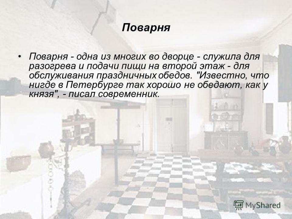 Поварня Поварня - одна из многих во дворце - служила для разогрева и подачи пищи на второй этаж - для обслуживания праздничных обедов. Известно, что нигде в Петербурге так хорошо не обедают, как у князя, - писал современник.