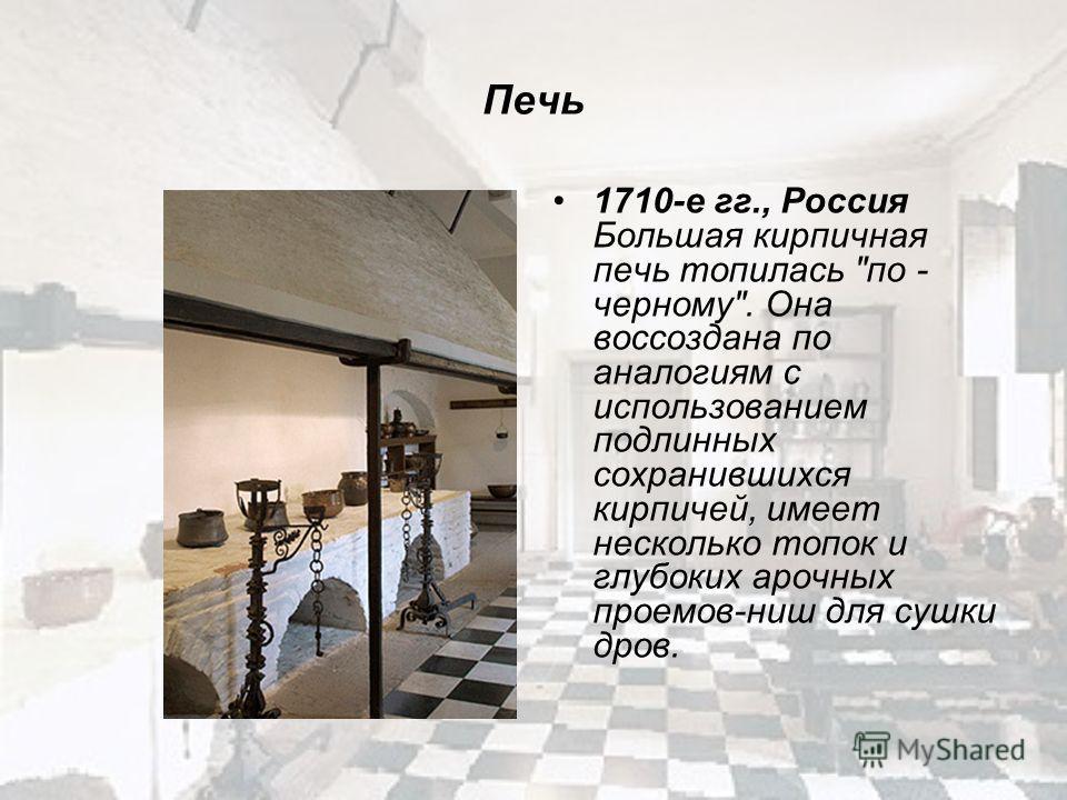 Печь 1710-е гг., Россия Большая кирпичная печь топилась по - черному. Она воссоздана по аналогиям с использованием подлинных сохранившихся кирпичей, имеет несколько топок и глубоких арочных проемов-ниш для сушки дров.
