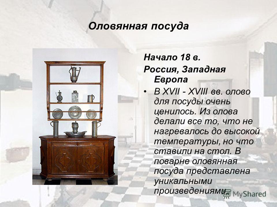 Оловянная посуда Начало 18 в. Россия, Западная Европа В XVII - XVIII вв. олово для посуды очень ценилось. Из олова делали все то, что не нагревалось до высокой температуры, но что ставили на стол. В поварне оловянная посуда представлена уникальными п