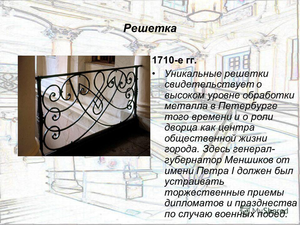Решетка 1710-е гг. Уникальные решетки свидетельствует о высоком уровне обработки металла в Петербурге того времени и о роли дворца как центра общественной жизни города. Здесь генерал- губернатор Меншиков от имени Петра I должен был устраивать торжест