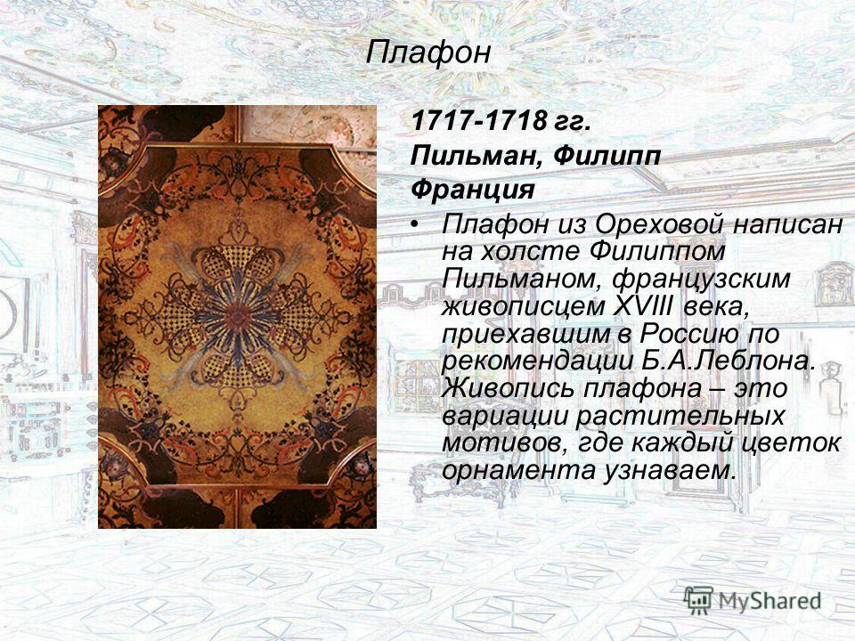 Плафон 1717-1718 гг. Пильман, Филипп Франция Плафон из Ореховой написан на холсте Филиппом Пильманом, французским живописцем XVIII века, приехавшим в Россию по рекомендации Б.А.Леблона. Живопись плафона – это вариации растительных мотивов, где каждый