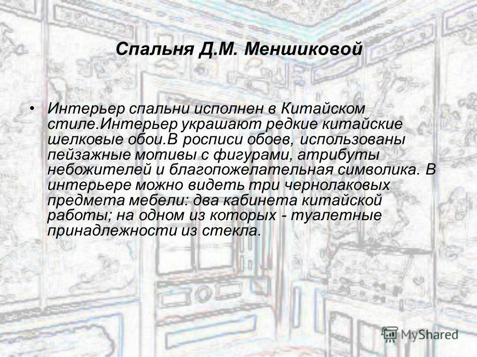 Спальня Д.М. Меншиковой Интерьер спальни исполнен в Китайском стиле.Интерьер украшают редкие китайские шелковые обои.В росписи обоев, использованы пейзажные мотивы с фигурами, атрибуты небожителей и благопожелательная символика. В интерьере можно вид
