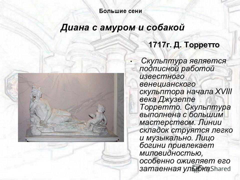1717 г. Д. Торретто Скульптура является подписной работой известного венецианского скульптора начала XVIII века Джузеппе Торретто. Скульптура выполнена с большим мастерством. Линии складок струятся легко и музыкально. Лицо богини привлекает миловидно